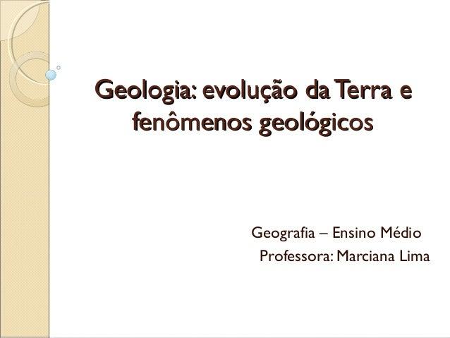 Geologia: evolução da Terra e  fenômenos geológicos              Geografia – Ensino Médio               Professora: Marcia...
