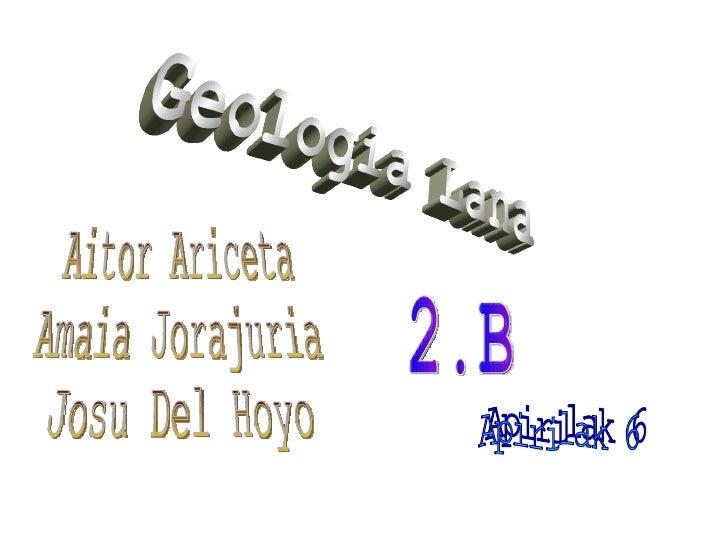 Geologia Lana Aitor Ariceta Amaia Jorajuria Josu Del Hoyo 2.B Apirilak 6