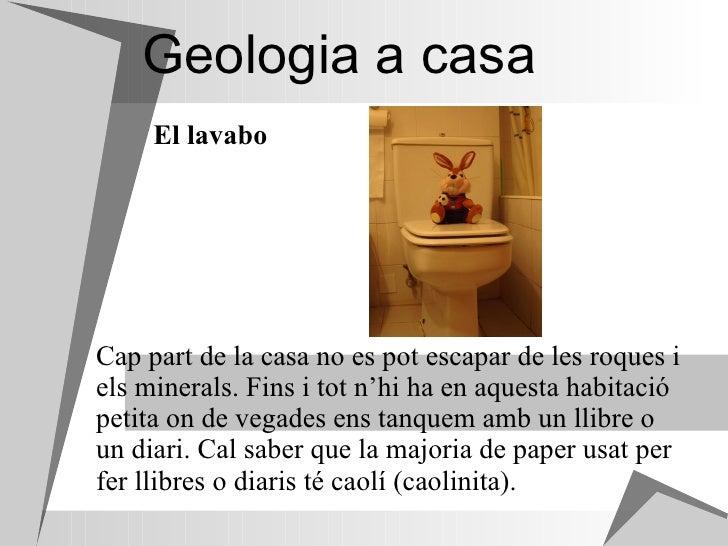 Geologia a casa Cap part de la casa no es pot escapar de les roques i els minerals. Fins i tot n'hi ha en aquesta habitaci...