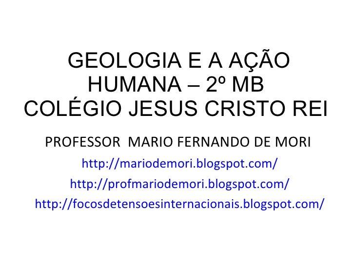 GEOLOGIA E A AÇÃO HUMANA – 2º MB  COLÉGIO JESUS CRISTO REI  <ul><li>PROFESSOR  MARIO FERNANDO DE MORI  </li></ul><ul><li>h...