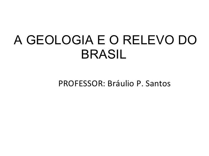 A GEOLOGIA E O RELEVO DO BRASIL  <ul><li>PROFESSOR: Bráulio P. Santos </li></ul>