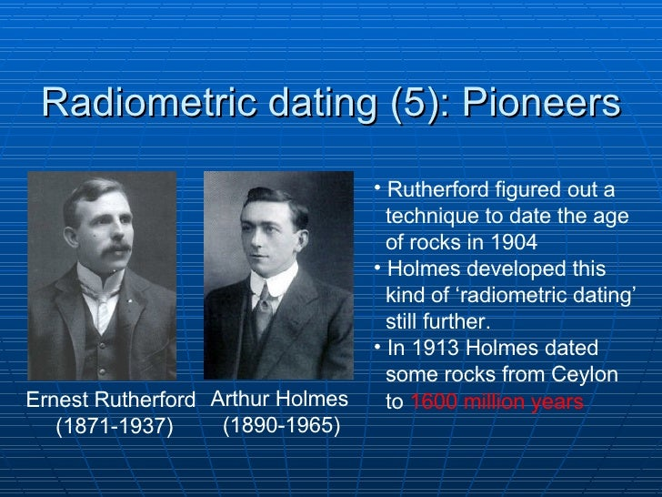 rutherford and holmes radiometric dating Radiometric dating when rutherford announced his findings it soon became clear that earth is millions of years old these scientists.