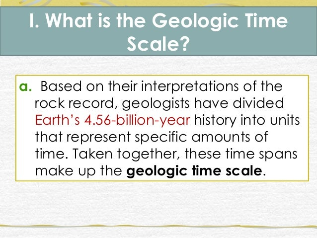 I. What is the Geologic Time Scale? a. Based on their interpretations of the rock record, geologists have divided Earth's ...