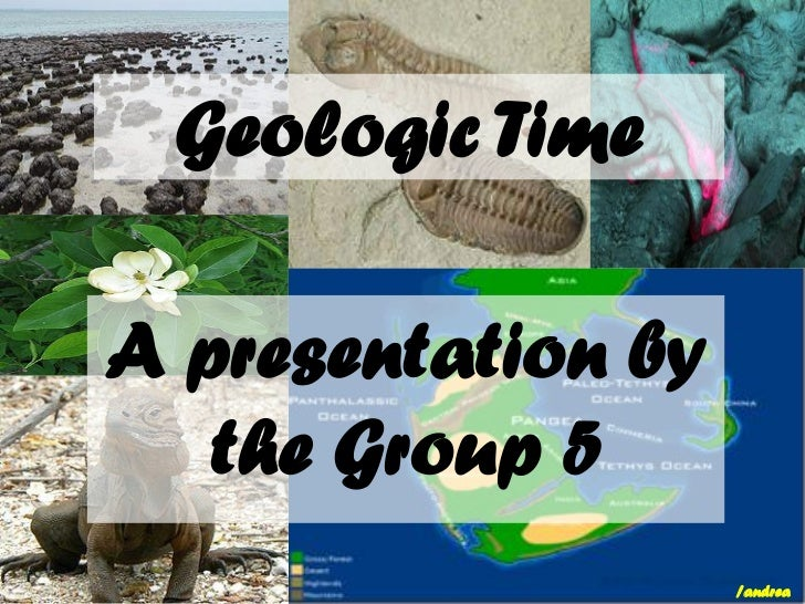 Geologic TimeA presentation by   the Group 5                    /andrea