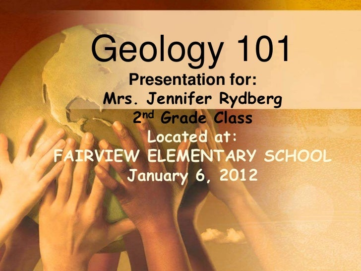 Geology 101       Presentation for:     Mrs. Jennifer Rydberg        2nd Grade Class          Located at:FAIRVIEW ELEMENTA...