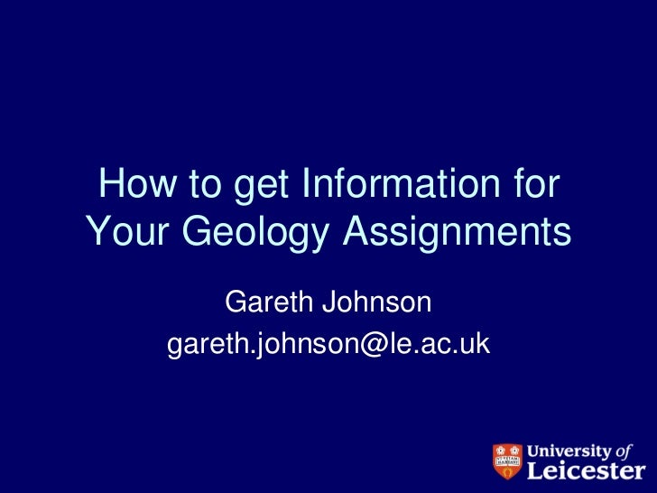 How to get Information forYour Geology Assignments        Gareth Johnson    gareth.johnson@le.ac.uk