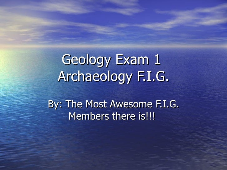 Geology Exam 1  Archaeology F.I.G. By: The Most Awesome F.I.G. Members there is!!!