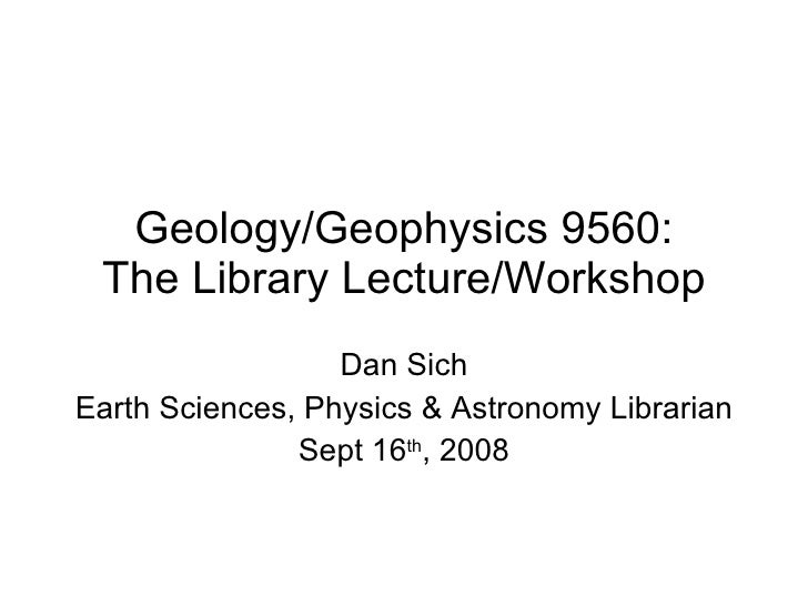Geology/Geophysics 9560: The Library Lecture/Workshop Dan Sich Earth Sciences, Physics & Astronomy Librarian Sept 16 th , ...