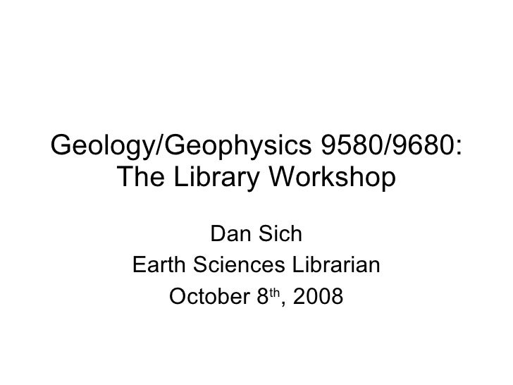 Geology/Geophysics 9580/9680: The Library Workshop Dan Sich Earth Sciences Librarian October 8 th , 2008
