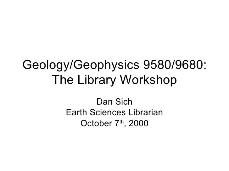 Geology/Geophysics 9580/9680: The Library Workshop Dan Sich Earth Sciences Librarian October 7 th , 2009