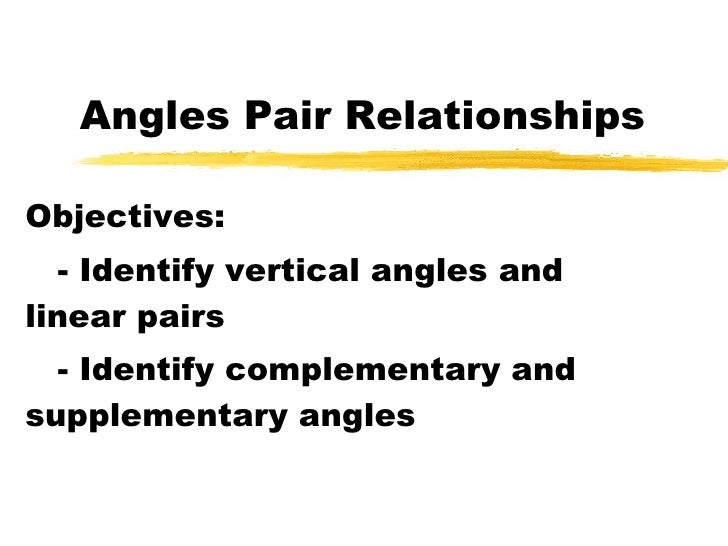 Angles Pair Relationships Objectives: - Identify vertical angles and linear pairs - Identify complementary and supplementa...