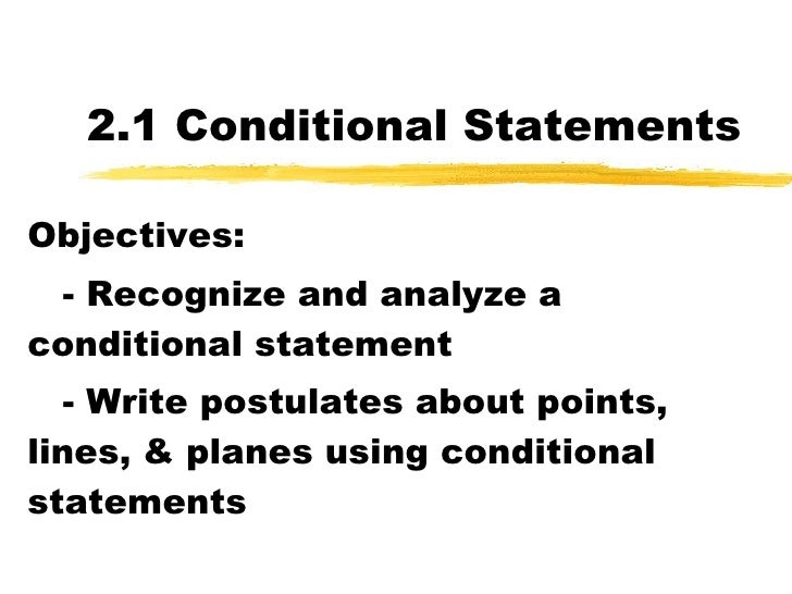 2.1 Conditional Statements Objectives: - Recognize and analyze a conditional statement - Write postulates about points, li...