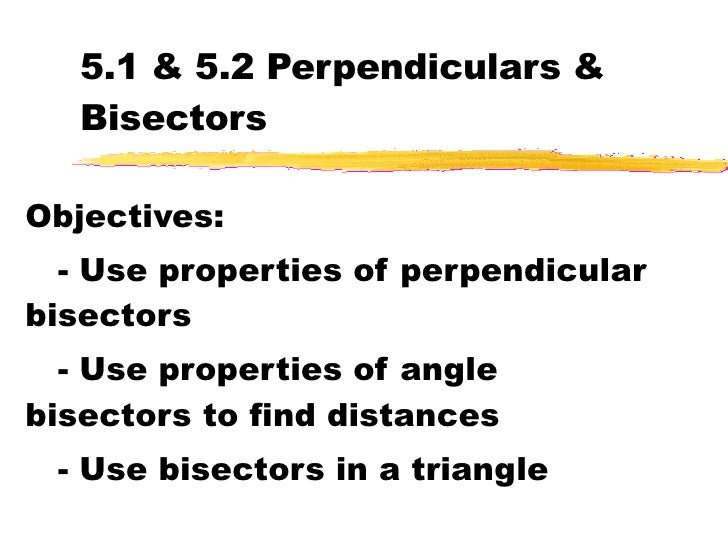 5.1 & 5.2 Perpendiculars & Bisectors Objectives: - Use properties of perpendicular bisectors - Use properties of angle bis...