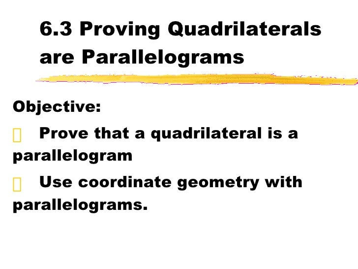 6.3 Proving Quadrilaterals are Parallelograms <ul><li>Objective: </li></ul><ul><li>Prove that a quadrilateral is a paralle...