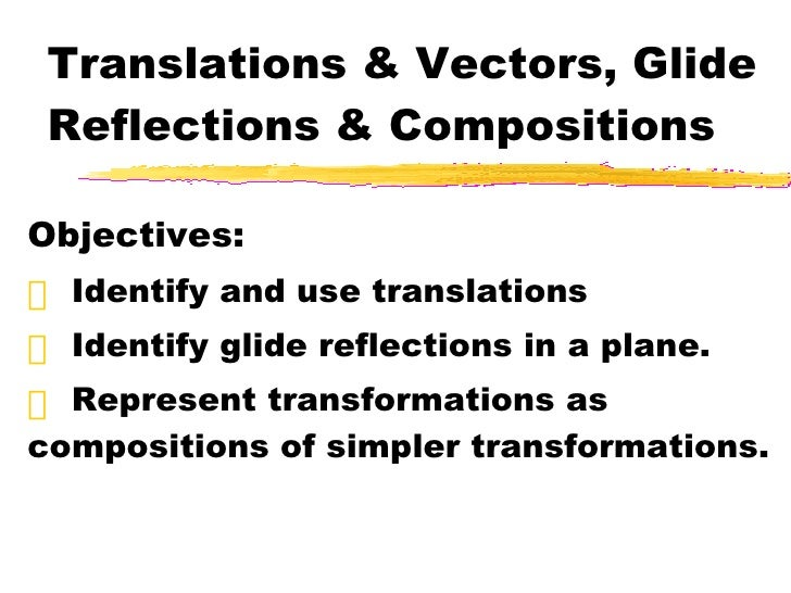 Translations & Vectors, Glide Reflections & Compositions <ul><li>Objectives: </li></ul><ul><li>Identify and use translatio...