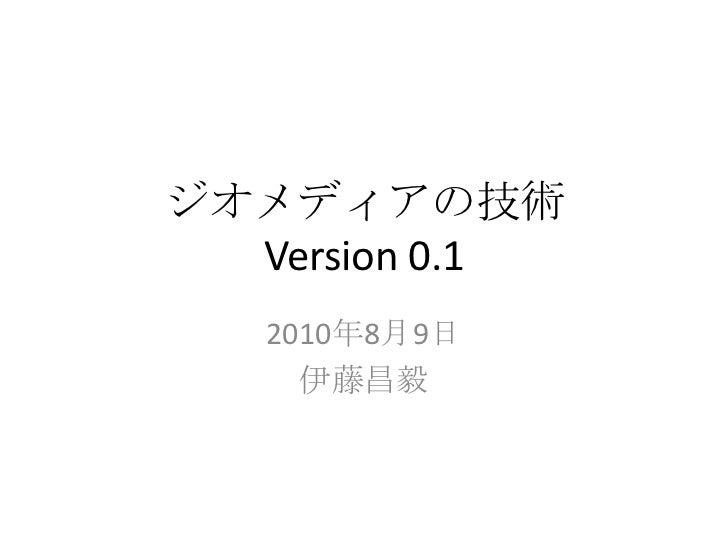 ジオメディアの技術  Version 0.1   2010年8月9日     伊藤昌毅