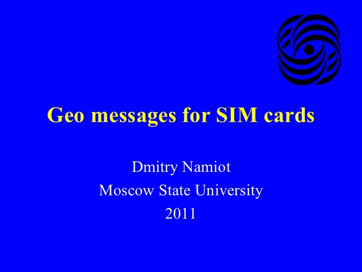 Geo messages for SIM cards Dmitry Namiot Moscow State University 2011