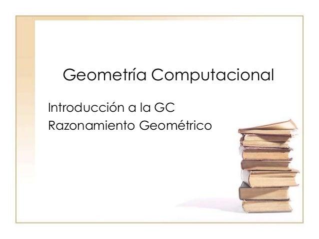 Geometría Computacional Introducción a la GC Razonamiento Geométrico