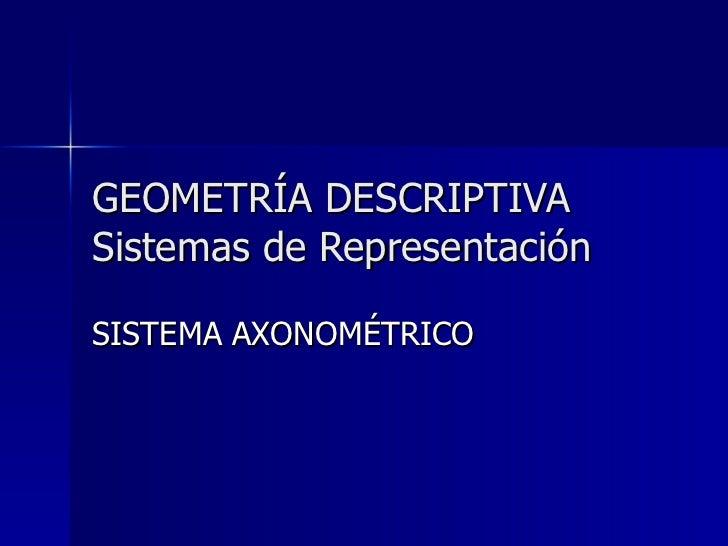 GEOMETRÍA DESCRIPTIVA Sistemas de Representación SISTEMA AXONOMÉTRICO