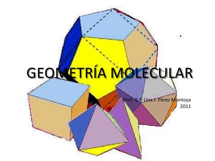 GEOMETRÍA MOLECULAR<br />Prof. Q.F. Lina J. Pérez Montoya<br />2011<br />