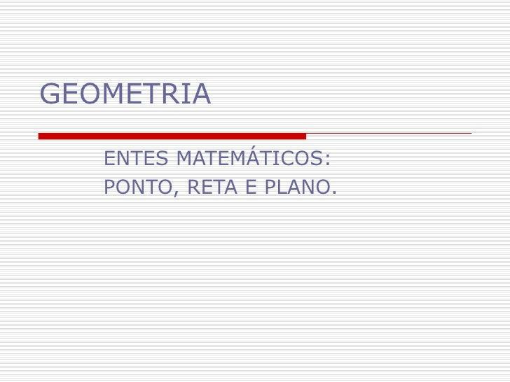 GEOMETRIA ENTES MATEMÁTICOS: PONTO, RETA E PLANO.