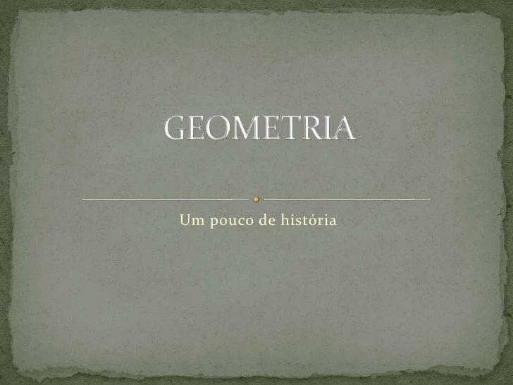 Um pouco de história<br />GEOMETRIA<br />