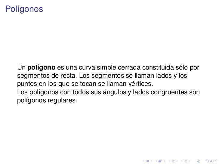 Polígonos<br />Un polígono es una curva simple cerrada constituida sólo por segmentos de recta. Los segmentos se llaman la...