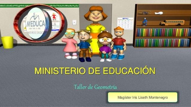 MINISTERIO DE EDUCACIÓN  Taller de Geometría  Magíster Iris Liseth Montenegro