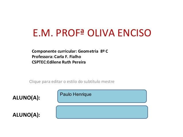 Clique para editar o estilo do subtítulo mestre E.M. PROFª OLIVA ENCISO Componente curricular: Geometria 8º C Professora: ...