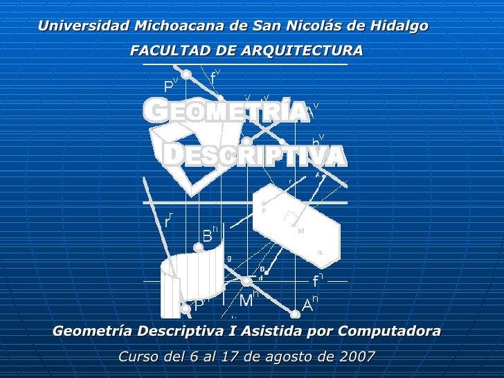 FACULTAD DE ARQUITECTURA Geometría Descriptiva I Asistida por Computadora Curso del 6 al 17 de agosto de 2007 Universidad ...
