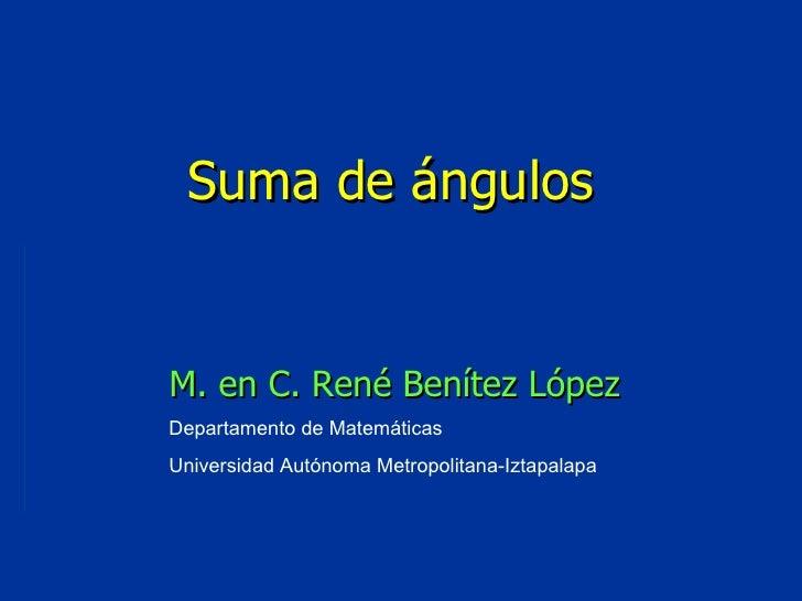 Departamento de Matemáticas Universidad Autónoma Metropolitana-Iztapalapa Suma de ángulos M. en C. René Benítez López