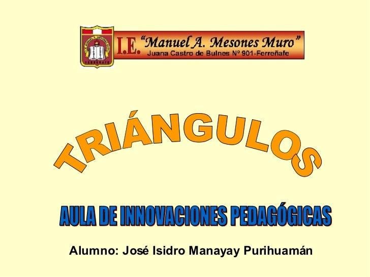 TRIÁNGULOS AULA DE INNOVACIONES PEDAGÓGICAS Alumno: José Isidro Manayay Purihuamán