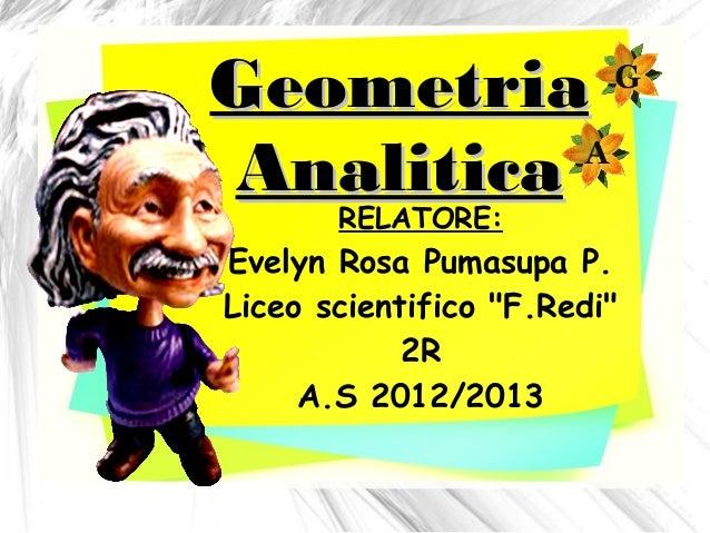 """GeometriaAnalitica       RELATORE:Evelyn Rosa Pumasupa P.Liceo scientifico """"F.Redi""""            2R     A.S 2012/2013"""