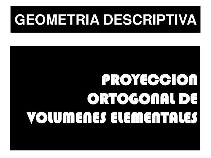 GEOMETRIA DESCRIPTIVA             PROYECCION        ORTOGONAL DE  VOLUMENES ELEMENTALES