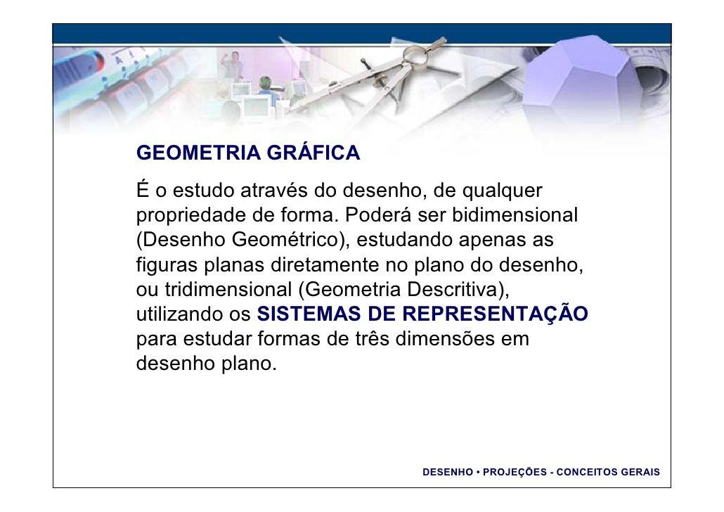 GEOMETRIA GRÁFICA É o estudo através do desenho, de qualquer propriedade de forma. Poderá ser bidimensional (Desenho Geomé...