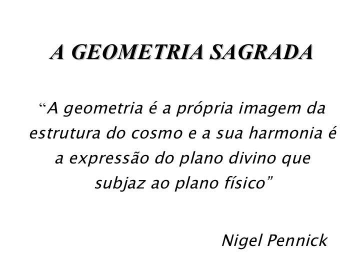"""A GEOMETRIA SAGRADA """" A geometria é a própria imagem da estrutura do cosmo e a sua harmonia é a expressão do plano divino ..."""