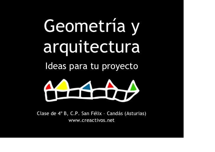 Geometría y  arquitectura   Ideas para tu proyectoClase de 4º B, C.P. San Félix – Candás (Asturias)              www.creac...