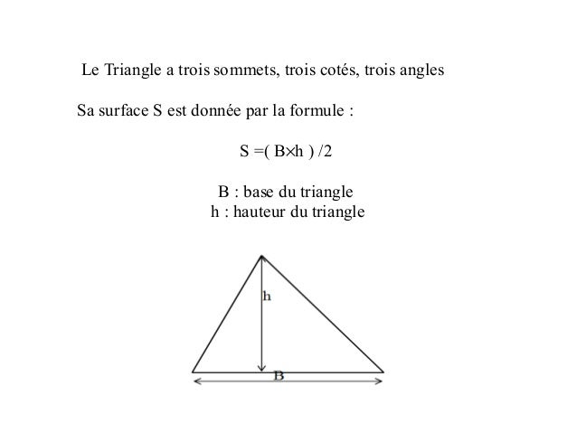Le Triangle a trois sommets, trois cotés, trois angles Sa surface S est donnée par la formule : S =( B×h ) /2 B : base du ...