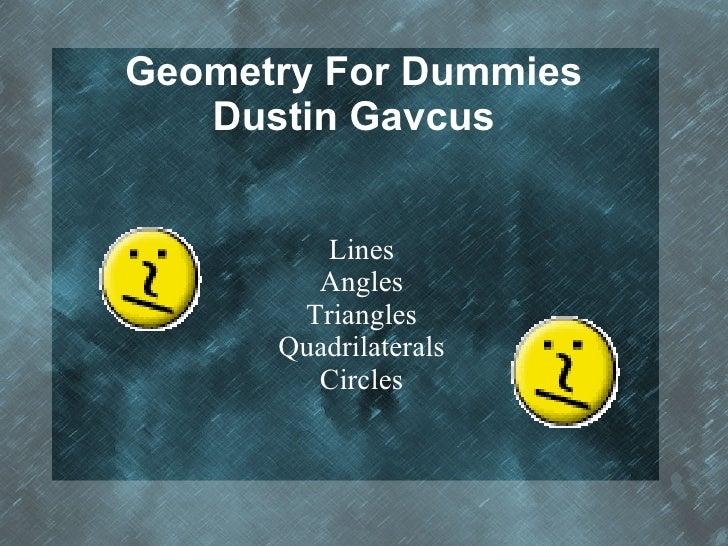 Geometry For Dummies Dustin Gavcus <ul><ul><li>Lines </li></ul></ul><ul><ul><li>Angles </li></ul></ul><ul><ul><li>Triangle...