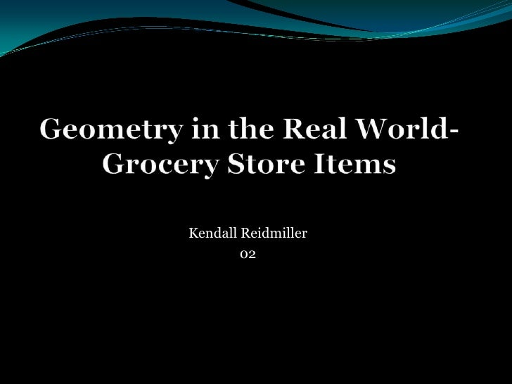 Geometry in the Real World- Grocery Store Items<br />Kendall Reidmiller<br />02<br />