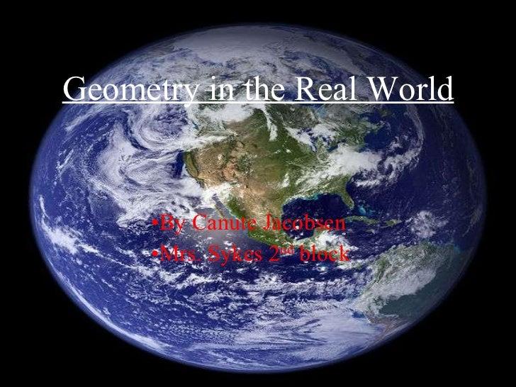 Geometry in the Real World <ul><li>By Canute Jacobsen </li></ul><ul><li>Mrs. Sykes 2 nd  block </li></ul>
