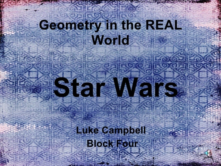 Geometry in the REAL World Luke Campbell  Block Four Star Wars