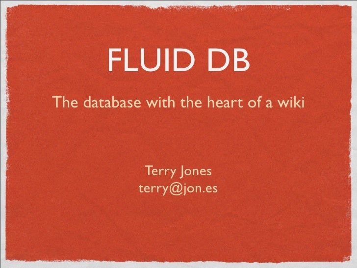 FLUID DB The database with the heart of a wiki                 Terry Jones             terry@jon.es