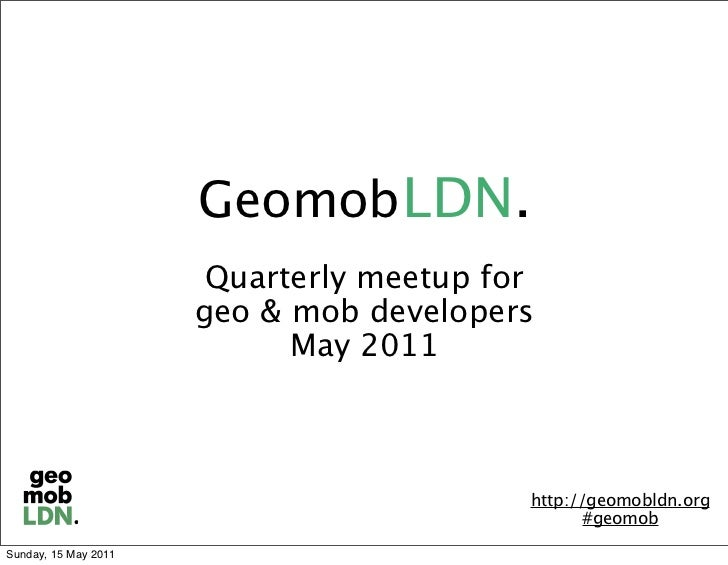 Geomob LDN.                       Quarterly meetup for                      geo & mob developers                          ...