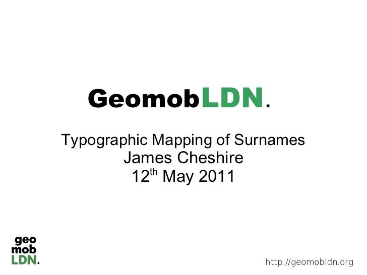 Geomob LDN.Typographic Mapping of Surnames       James Cheshire        12 May 2011          th                         htt...