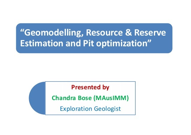 "Presented by Chandra Bose (MAusIMM) Exploration Geologist ""Geomodelling, Resource & Reserve Estimation and Pit optimizatio..."