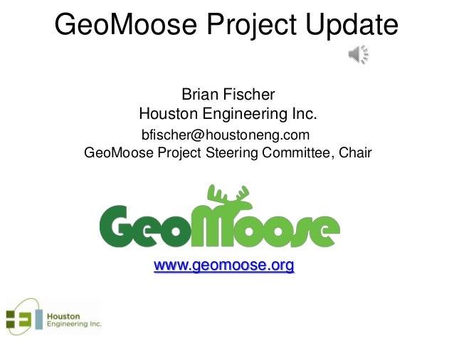 GeoMoose Project Update Brian Fischer Houston Engineering Inc. bfischer@houstoneng.com GeoMoose Project Steering Committee...
