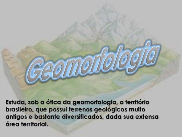 Estuda, sob a ótica da geomorfologia, o territóriobrasileiro, que possui terrenos geológicos muitoantigos e bastante diver...