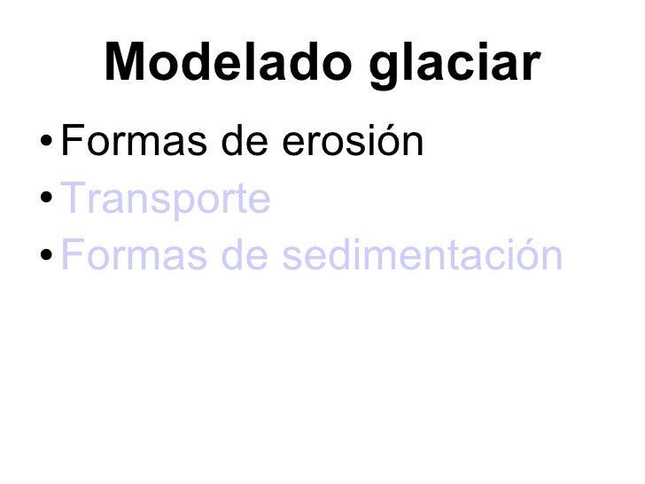 Modelado glaciar <ul><li>Formas de erosión </li></ul><ul><li>Transporte </li></ul><ul><li>Formas de sedimentación </li></ul>