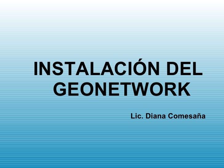 <ul><ul><li>INSTALACIÓN DEL GEONETWORK </li></ul></ul><ul><ul><li>Lic. Diana Comesaña </li></ul></ul>